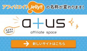 アフィリエイトJelly!は、atus(ええタス)に名称が変わりました!